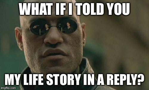 Matrix Morpheus Meme | WHAT IF I TOLD YOU MY LIFE STORY IN A REPLY? | image tagged in memes,matrix morpheus | made w/ Imgflip meme maker