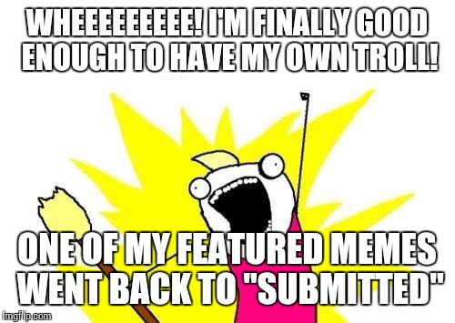 "Its nice to know someone elses life is more pathetic than mine! | WHEEEEEEEEE! I'M FINALLY GOOD ENOUGH TO HAVE MY OWN TROLL! ONE OF MY FEATURED MEMES WENT BACK TO ""SUBMITTED"" 