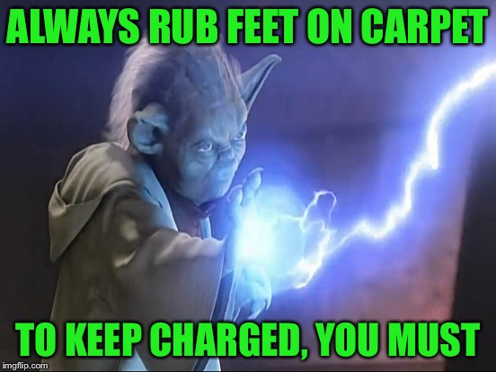 ALWAYS RUB FEET ON CARPET TO KEEP CHARGED, YOU MUST | made w/ Imgflip meme maker