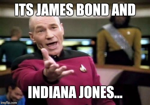 Picard Wtf Meme | ITS JAMES BOND AND INDIANA JONES... | image tagged in memes,picard wtf | made w/ Imgflip meme maker