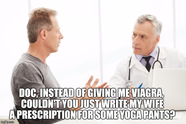 Yoga pants - the sure cure for erectile dysfunction!  | DOC, INSTEAD OF GIVING ME VIAGRA, COULDN'T YOU JUST WRITE MY WIFE A PRESCRIPTION FOR SOME YOGA PANTS? | image tagged in man talking to doctor,yoga pants week,yoga pants,yoga,viagra,erectile dysfunction | made w/ Imgflip meme maker