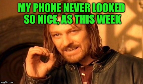One Does Not Simply Meme | MY PHONE NEVER LOOKED SO NICE, AS THIS WEEK | image tagged in memes,one does not simply | made w/ Imgflip meme maker