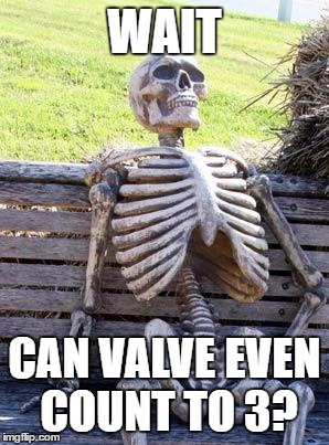 Waiting Skeleton | WAIT CAN VALVE EVEN COUNT TO 3? | image tagged in memes,waiting skeleton | made w/ Imgflip meme maker