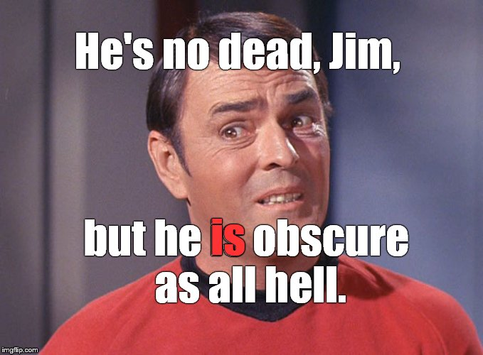 It's GOOD thing, believe me!  | He's no dead, Jim, but he is obscure as all hell. is | image tagged in scotty,obscure,he's no dead jim,1redshoe,it's a good thing | made w/ Imgflip meme maker