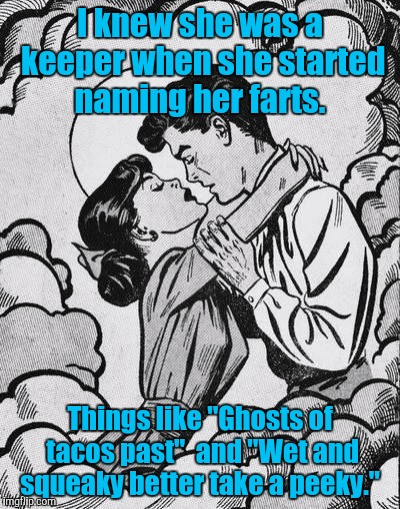 "couple in love.. | I knew she was a keeper when she started naming her farts. Things like ""Ghosts of tacos past""  and ""Wet and squeaky better take a peeky."" 