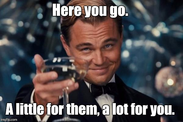 Leonardo Dicaprio Cheers Meme | Here you go. A little for them, a lot for you. | image tagged in memes,leonardo dicaprio cheers | made w/ Imgflip meme maker
