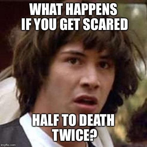 Conspiracy Keanu Meme | WHAT HAPPENS IF YOU GET SCARED HALF TO DEATH TWICE? | image tagged in memes,conspiracy keanu | made w/ Imgflip meme maker