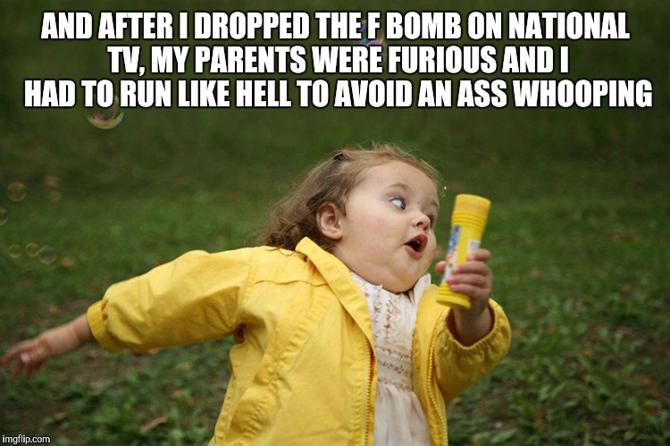 AND AFTER I DROPPED THE F BOMB ON NATIONAL TV, MY PARENTS WERE FURIOUS AND I HAD TO RUN LIKE HELL TO AVOID AN ASS WHOOPING | made w/ Imgflip meme maker