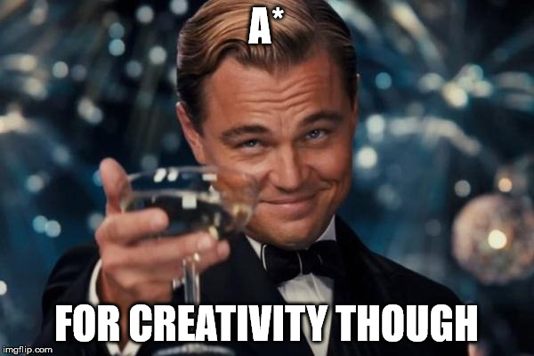 Leonardo Dicaprio Cheers Meme | A* FOR CREATIVITY THOUGH | image tagged in memes,leonardo dicaprio cheers | made w/ Imgflip meme maker