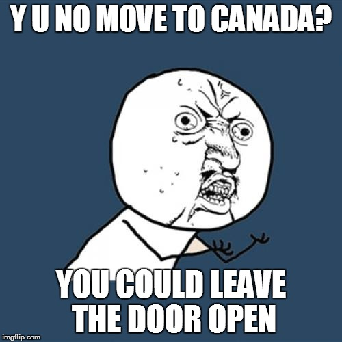 Y U No Meme | Y U NO MOVE TO CANADA? YOU COULD LEAVE THE DOOR OPEN | image tagged in memes,y u no | made w/ Imgflip meme maker