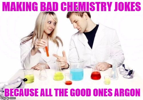Pickup Professor | MAKING BAD CHEMISTRY JOKES BECAUSE ALL THE GOOD ONES ARGON | image tagged in memes,chemistry | made w/ Imgflip meme maker