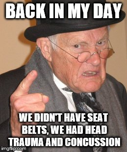 Back In My Day Meme | BACK IN MY DAY WE DIDN'T HAVE SEAT BELTS, WE HAD HEAD TRAUMA AND CONCUSSION | image tagged in memes,back in my day | made w/ Imgflip meme maker