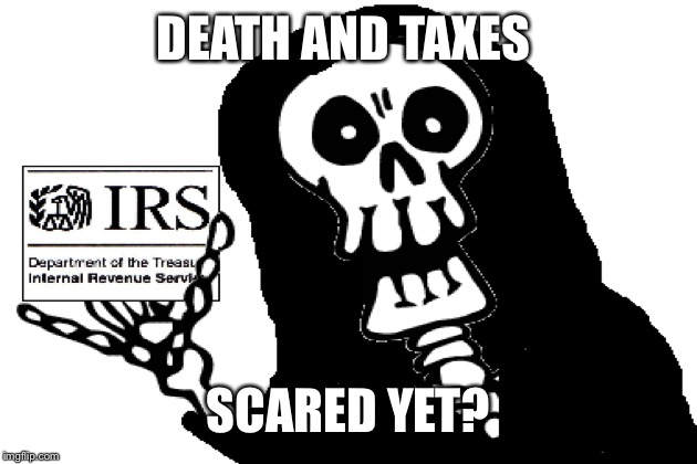 DEATH AND TAXES SCARED YET? | made w/ Imgflip meme maker