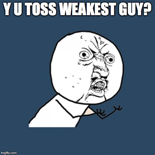 Y U No Meme | Y U TOSS WEAKEST GUY? | image tagged in memes,y u no | made w/ Imgflip meme maker