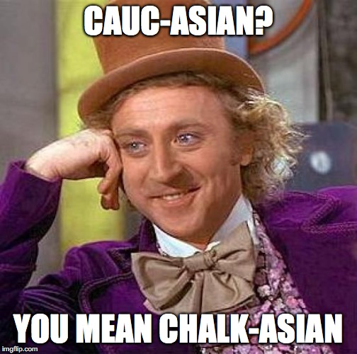 Creepy Condescending Wonka Meme | CAUC-ASIAN? YOU MEAN CHALK-ASIAN | image tagged in memes,creepy condescending wonka | made w/ Imgflip meme maker