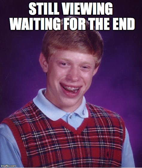 Bad Luck Brian Meme | STILL VIEWING WAITING FOR THE END | image tagged in memes,bad luck brian | made w/ Imgflip meme maker
