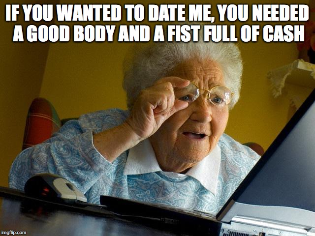 Grandma Finds The Internet Meme | IF YOU WANTED TO DATE ME, YOU NEEDED A GOOD BODY AND A FIST FULL OF CASH | image tagged in memes,grandma finds the internet | made w/ Imgflip meme maker