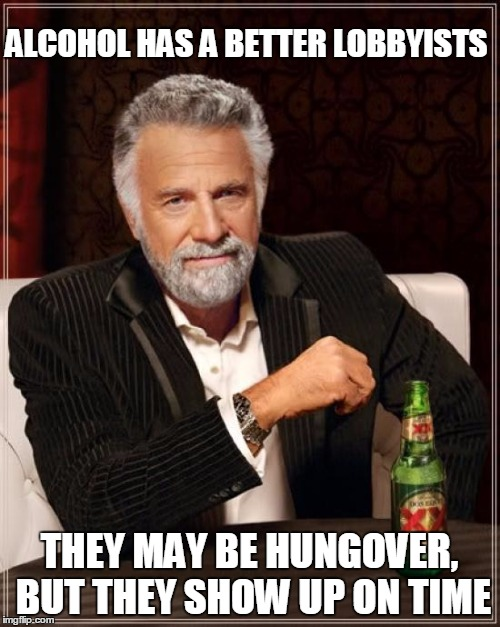 The Most Interesting Man In The World Meme | ALCOHOL HAS A BETTER LOBBYISTS THEY MAY BE HUNGOVER, BUT THEY SHOW UP ON TIME | image tagged in memes,the most interesting man in the world | made w/ Imgflip meme maker
