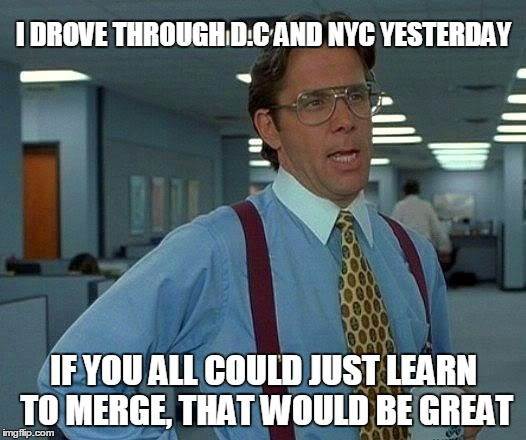 That Would Be Great Meme | I DROVE THROUGH D.C AND NYC YESTERDAY IF YOU ALL COULD JUST LEARN TO MERGE, THAT WOULD BE GREAT | image tagged in memes,that would be great | made w/ Imgflip meme maker