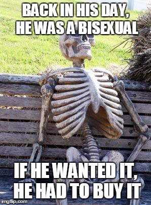 Waiting Skeleton Meme | BACK IN HIS DAY, HE WAS A BISEXUAL IF HE WANTED IT, HE HAD TO BUY IT | image tagged in memes,waiting skeleton | made w/ Imgflip meme maker