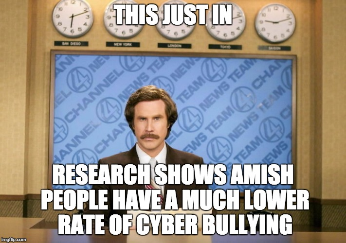 This just in | THIS JUST IN RESEARCH SHOWS AMISH PEOPLE HAVE A MUCH LOWER RATE OF CYBER BULLYING | image tagged in this just in | made w/ Imgflip meme maker