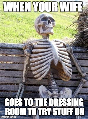 Waiting Skeleton | WHEN YOUR WIFE GOES TO THE DRESSING ROOM TO TRY STUFF ON | image tagged in memes,waiting skeleton | made w/ Imgflip meme maker