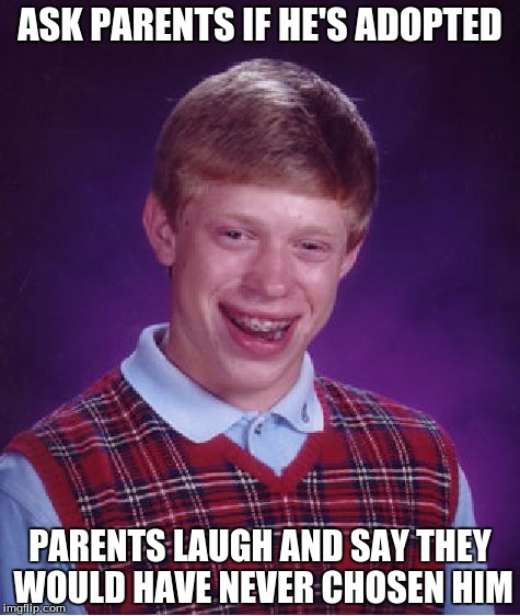 Bad Luck Brian Meme | ASK PARENTS IF HE'S ADOPTED PARENTS LAUGH AND SAY THEY WOULD HAVE NEVER CHOSEN HIM | image tagged in memes,bad luck brian | made w/ Imgflip meme maker