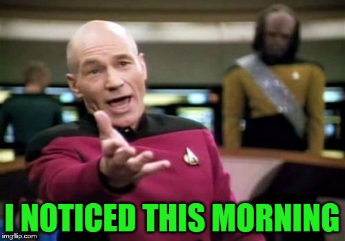 Picard Wtf Meme | I NOTICED THIS MORNING | image tagged in memes,picard wtf | made w/ Imgflip meme maker