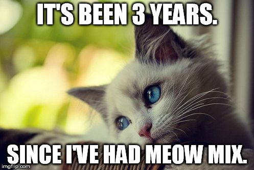 First World Problems Cat Meme | IT'S BEEN 3 YEARS. SINCE I'VE HAD MEOW MIX. | image tagged in memes,first world problems cat | made w/ Imgflip meme maker