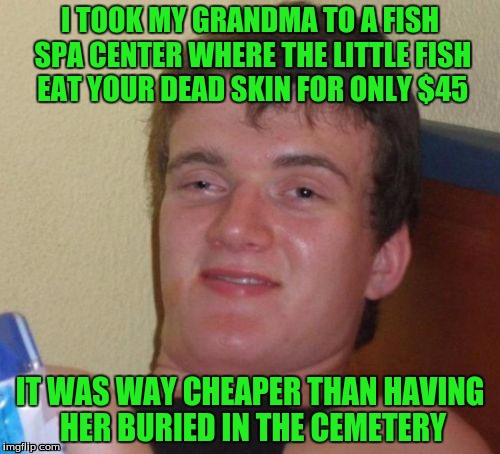 10 Guy Meme | I TOOK MY GRANDMA TO A FISH SPA CENTER WHERE THE LITTLE FISH EAT YOUR DEAD SKIN FOR ONLY $45 IT WAS WAY CHEAPER THAN HAVING HER BURIED IN TH | image tagged in memes,10 guy | made w/ Imgflip meme maker