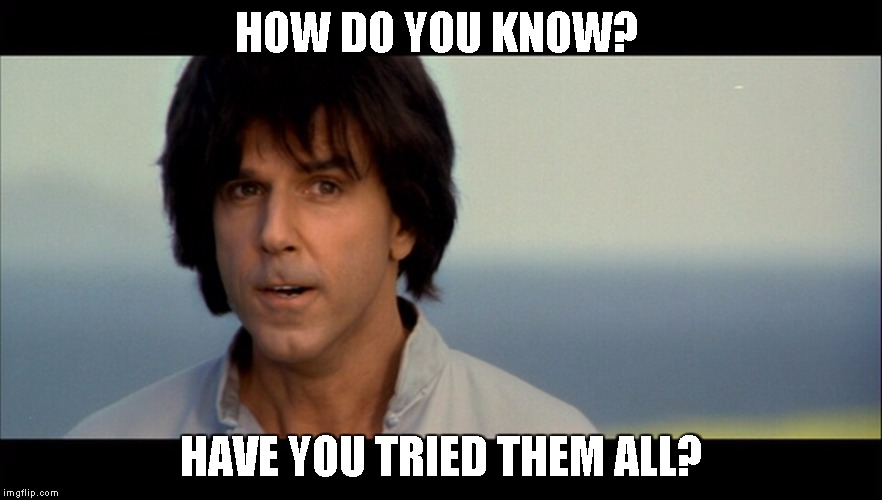 Kung Pow | HOW DO YOU KNOW? HAVE YOU TRIED THEM ALL? | image tagged in kung pow | made w/ Imgflip meme maker