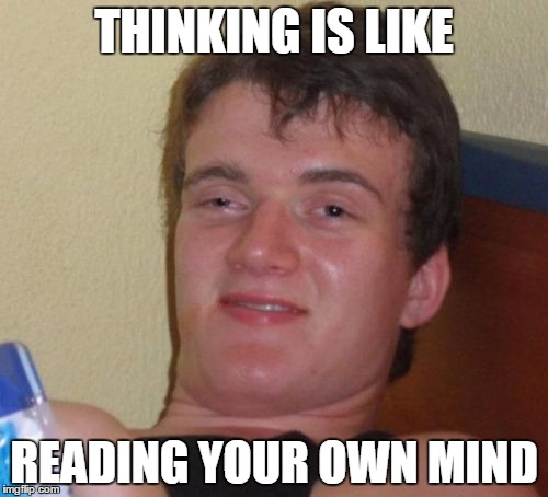 10 Guy Meme | THINKING IS LIKE READING YOUR OWN MIND | image tagged in memes,10 guy | made w/ Imgflip meme maker
