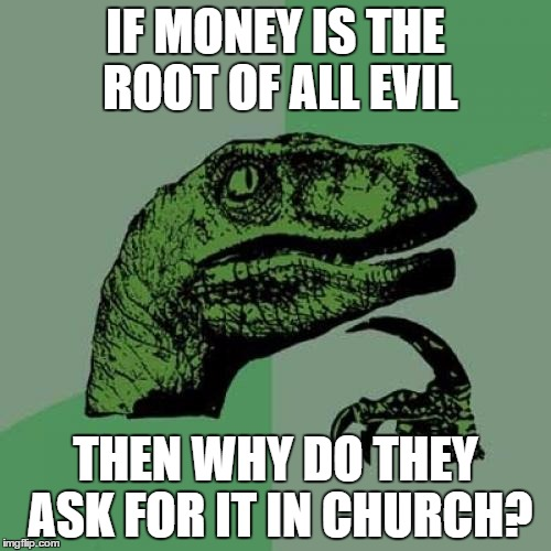 Philosoraptor Meme | IF MONEY IS THE ROOT OF ALL EVIL THEN WHY DO THEY ASK FOR IT IN CHURCH? | image tagged in memes,philosoraptor | made w/ Imgflip meme maker