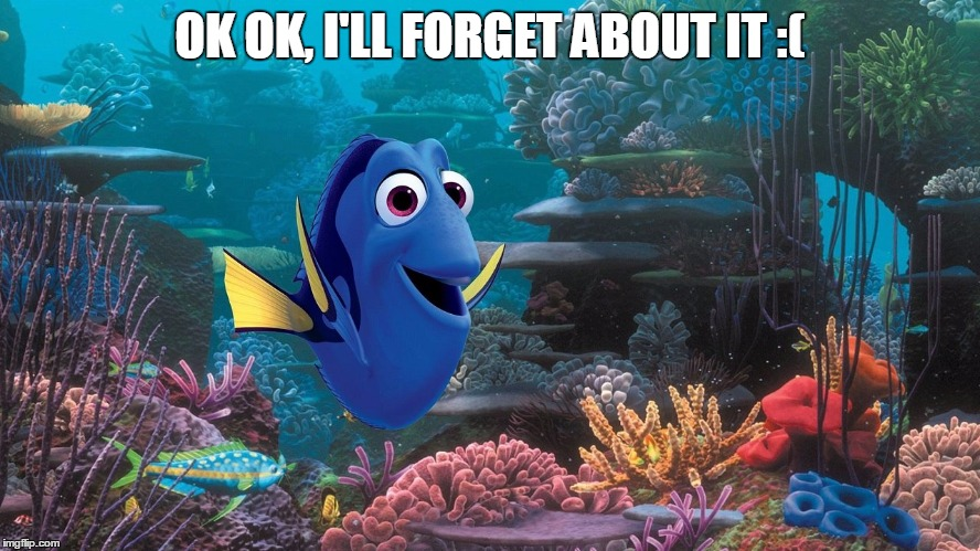 dori who | OK OK, I'LL FORGET ABOUT IT :( | image tagged in dori who | made w/ Imgflip meme maker