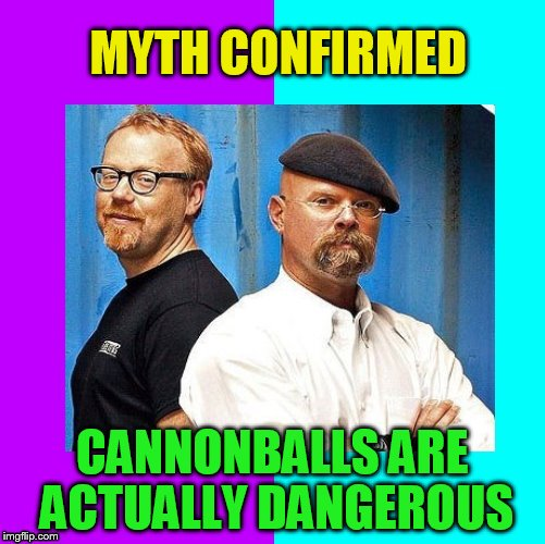 MYTH CONFIRMED CANNONBALLS ARE ACTUALLY DANGEROUS | made w/ Imgflip meme maker