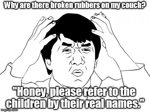 "Don't know how this would qualify as NSFW ... | Why are there broken rubbers on my couch? ""Honey, please refer to the children by their real names."" 