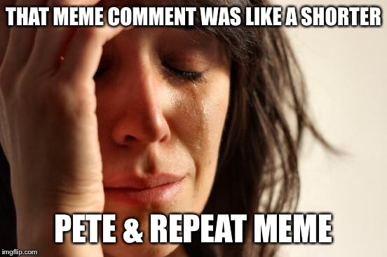 First World Problems Meme | THAT MEME COMMENT WAS LIKE A SHORTER PETE & REPEAT MEME | image tagged in memes,first world problems | made w/ Imgflip meme maker