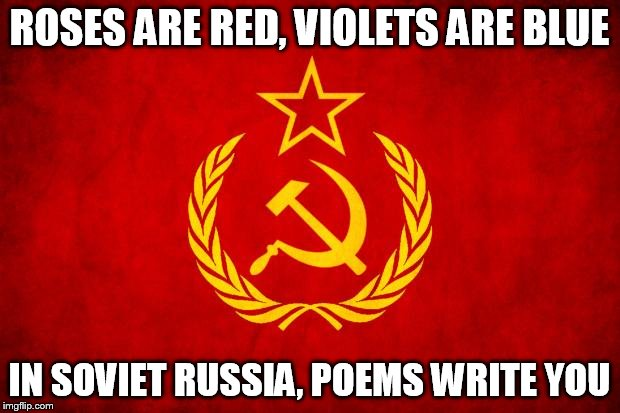 In Soviet Russia | ROSES ARE RED, VIOLETS ARE BLUE IN SOVIET RUSSIA, POEMS WRITE YOU | image tagged in in soviet russia | made w/ Imgflip meme maker