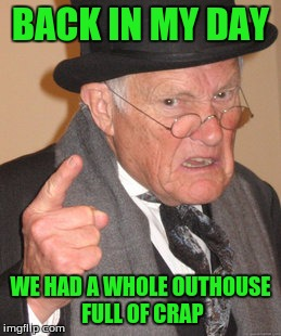 Back In My Day Meme | BACK IN MY DAY WE HAD A WHOLE OUTHOUSE FULL OF CRAP | image tagged in memes,back in my day | made w/ Imgflip meme maker