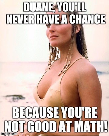 bo derek | DUANE, YOU'LL NEVER HAVE A CHANCE BECAUSE YOU'RE NOT GOOD AT MATH! | image tagged in bo derek | made w/ Imgflip meme maker
