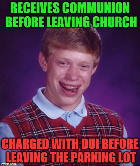 Bad Luck Brian Meme | RECEIVES COMMUNION BEFORE LEAVING CHURCH CHARGED WITH DUI BEFORE LEAVING THE PARKING LOT | image tagged in memes,bad luck brian | made w/ Imgflip meme maker