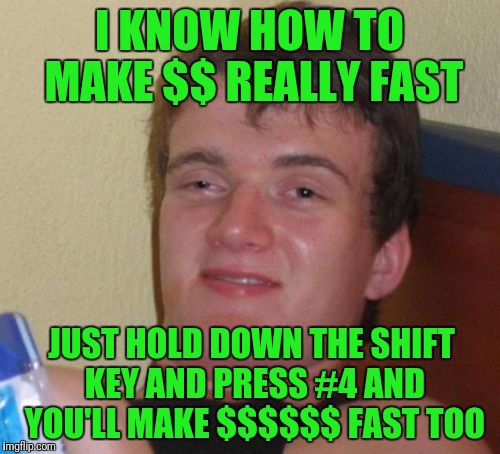 10 Guy Meme | I KNOW HOW TO MAKE $$ REALLY FAST JUST HOLD DOWN THE SHIFT KEY AND PRESS #4 AND YOU'LL MAKE $$$$$$ FAST TOO | image tagged in memes,10 guy | made w/ Imgflip meme maker