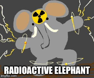 RADIOACTIVE ELEPHANT | made w/ Imgflip meme maker