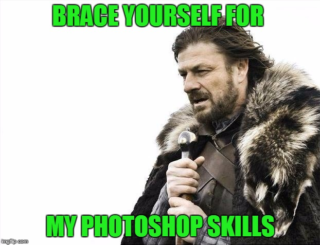 Brace Yourselves X is Coming Meme | BRACE YOURSELF FOR MY PHOTOSHOP SKILLS | image tagged in memes,brace yourselves x is coming | made w/ Imgflip meme maker