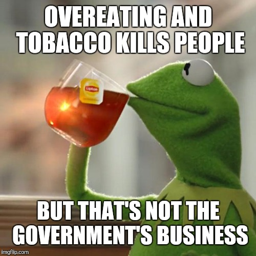 But Thats None Of My Business Meme | OVEREATING AND TOBACCO KILLS PEOPLE BUT THAT'S NOT THE GOVERNMENT'S BUSINESS | image tagged in memes,but thats none of my business,kermit the frog | made w/ Imgflip meme maker