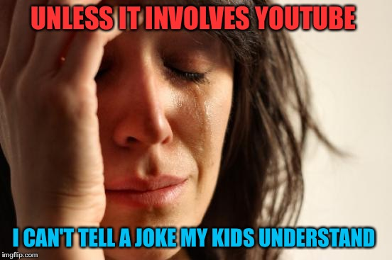 I give up | UNLESS IT INVOLVES YOUTUBE I CAN'T TELL A JOKE MY KIDS UNDERSTAND | image tagged in memes,first world problems | made w/ Imgflip meme maker