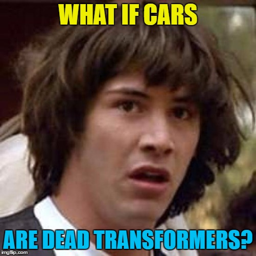 Conspiracy Keanu Meme | WHAT IF CARS ARE DEAD TRANSFORMERS? | image tagged in memes,conspiracy keanu | made w/ Imgflip meme maker