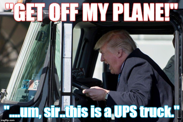 "president | ""GET OFF MY PLANE!"" ""....um, sir..this is a UPS truck."" 