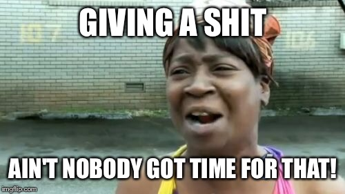 Aint Nobody Got Time For That Meme | GIVING A SHIT AIN'T NOBODY GOT TIME FOR THAT! | image tagged in memes,aint nobody got time for that | made w/ Imgflip meme maker