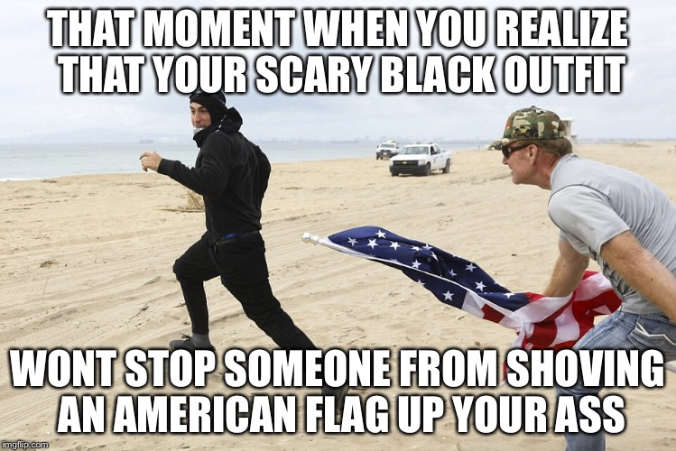 THAT MOMENT WHEN YOU REALIZE THAT YOUR SCARY BLACK OUTFIT WONT STOP SOMEONE FROM SHOVING AN AMERICAN FLAG UP YOUR ASS | image tagged in american flag,make america great again,liberal,trump | made w/ Imgflip meme maker